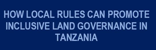 How Local Rules Can Promote Inclusive Land Governance In Tanzania